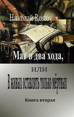 Николай Rostov - Мат вдва хода, или Вживых оставлять только мёртвых. Книга вторая