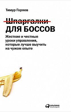 Тимур Горяев - Шпаргалки для боссов. Жесткие и честные уроки управления, которые лучше выучить на чужом опыте