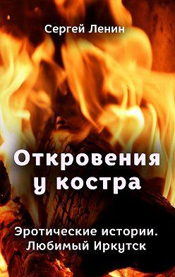 Сергей Ленин - Откровения укостра. Эротические истории. Любимый Иркутск