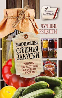 Галина Кизима - Маринады, соленья, закуски. Лучшие рецепты для застолья из вашего урожая