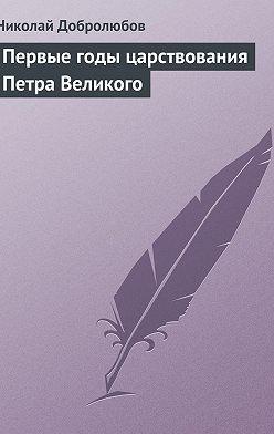 Николай Добролюбов - Первые годы царствования Петра Великого