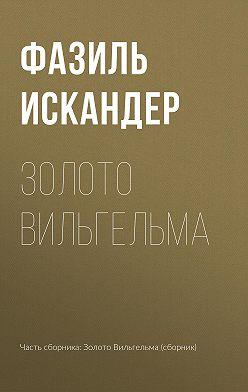 Фазиль Искандер - Золото Вильгельма