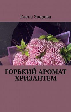 Елена Зверева - Горький аромат хризантем