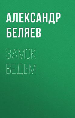 Александр Беляев - Замок ведьм