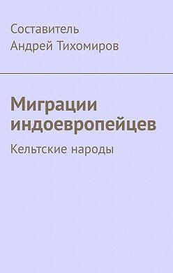 Андрей Тихомиров - Миграции индоевропейцев. Кельтские народы