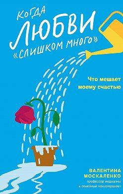 Валентина Москаленко - Когда любви «слишком много». Как стать счастливой в любви и браке