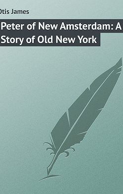 James Otis - Peter of New Amsterdam: A Story of Old New York