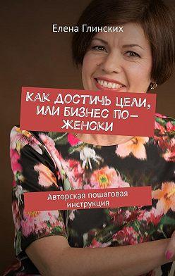 Елена Глинских - Как достичь цели, или Бизнес по-женски. Авторская пошаговая инструкция