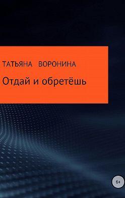 Татьяна Воронина - Отдай и обретёшь