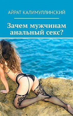 Айрат Калимуллинский - Зачем мужчинам анальный секс?