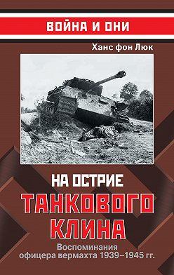 Ханс фон Люк - На острие танкового клина. Воспоминания офицера вермахта 1939–1945