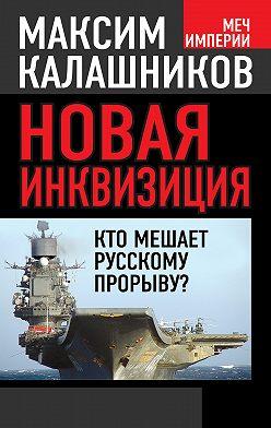 Максим Калашников - Новая инквизиция. Кто мешает русскому прорыву?