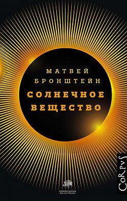 Матвей Бронштейн - Солнечное вещество и другие повести, а также Жизнь и судьба Матвея Бронштейна и Лидии Чуковской (сборник)