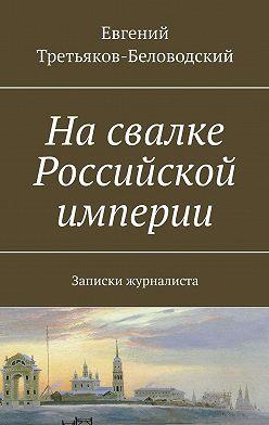 Евгений Третьяков-Беловодский - Насвалке Российской империи. Записки журналиста
