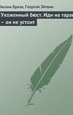 Оксана Бриза - Ухоженный бюст. Иди на таран – он не устоит