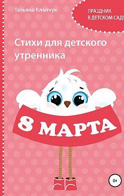 Татьяна Клапчук - Стихи для детского утренника. 8 марта