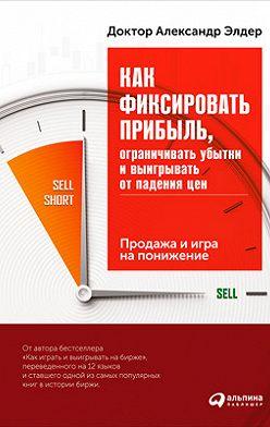 Александр Элдер - Как фиксировать прибыль, ограничивать убытки и выигрывать от падения цен: Продажа и игра на понижение