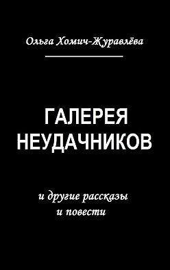 Ольга Хомич-Журавлёва - Галерея неудачников. идругие рассказы иповести