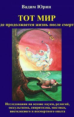 Vadim Iurin - Тот Мир, Где продолжается жизнь после смерти