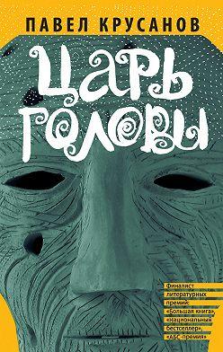 Павел Крусанов - Царь головы (сборник)