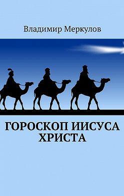 Владимир Меркулов - Гороскоп Иисуса Христа