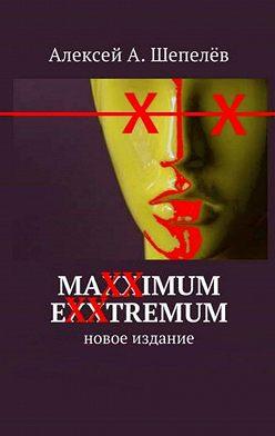 Алексей Шепелёв - Maxximum Exxtremum. Новое издание