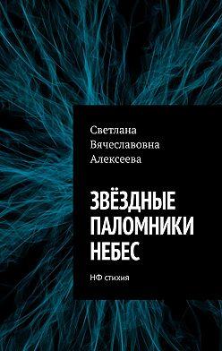 Светлана Алексеева - ЗВЁЗДНЫЕ ПАЛОМНИКИ НЕБЕС. НФ стихия