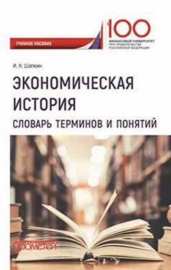 Игорь Шапкин - Экономическая история. Словарь терминов и понятий