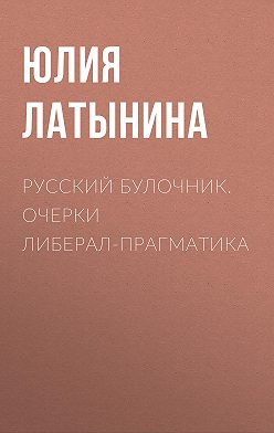 Юлия Латынина - Русский булочник. Очерки либерал-прагматика