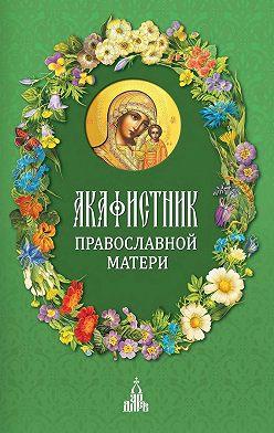 Сборник - Акафистник православной матери