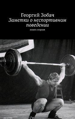 Георгий Зобач - Заметки о неспортивном поведении. Книга первая