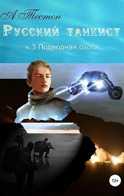 Алексей Тестон - Русский танкист. Ч. 3. Подводная охота