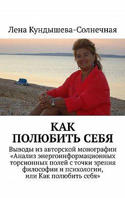 Лена Кундышева-Солнечная - Как полюбитьсебя. Выводы изавторской монографии «Анализ энергоинформационных торсионных полей сточки зрения философии ипсихологии, или Как полюбить себя»