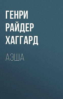 Генри Райдер Хаггард - Аэша