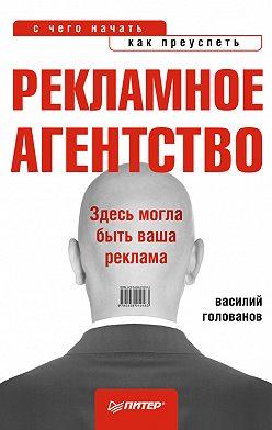 Василий Голованов - Рекламное агентство: с чего начать, как преуспеть