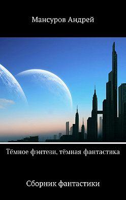 Андрей Мансуров - Тёмное фэнтези, тёмная фантастика