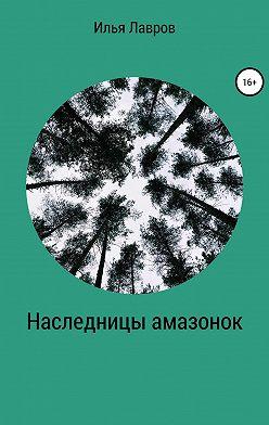 Илья Лавров - Наследницы амазонок