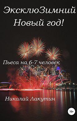 Николай Лакутин - ЭксклюЗимний Новый год. Пьеса на 6-7 человек