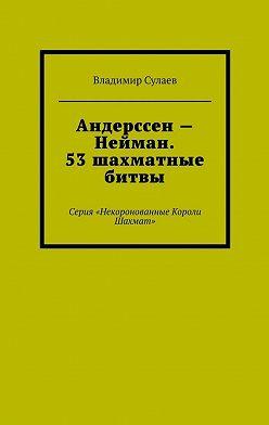 Владимир Сулаев - Андерссен– Нейман. 53шахматные битвы. Серия «Некоронованные Короли Шахмат»