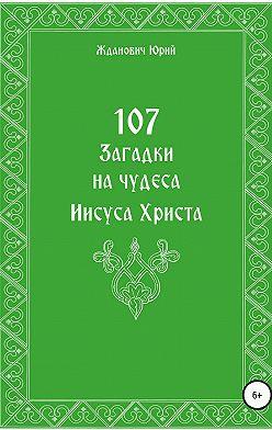 Юрий Жданович - 107 загадок на чудеса Иисуса Христа