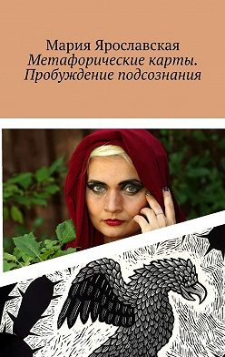 Мария Ярославская - Метафорические карты. Пробуждение подсознания. Мексиканская колода