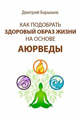 Дмитрий Барышев - Как подобрать здоровый образ жизни на основе аюрведы