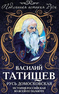 Василий Татищев - Русь Домосковская. История Российская во всей ее полноте