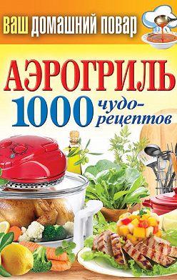 Неустановленный автор - Аэрогриль. 1000 чудо-рецептов