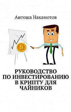 Антоша Накамотов - Руководство поинвестированию вКРИПТУ для чайников