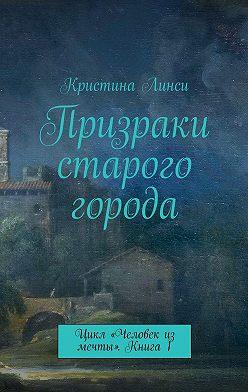 Кристина Линси - Призраки старого города. Цикл «Человек из мечты». Книга 1