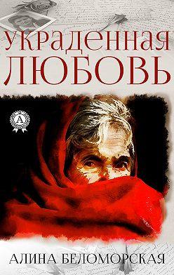 Алина Беломорская - Украденная любовь
