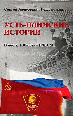 Сергей Решетников - Усть-Илимские истории. Вчесть 100-летия ВЛКСМ