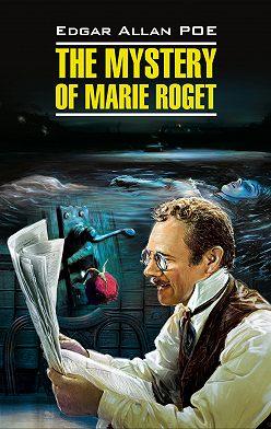 Эдгар Аллан По - The Mystery of Marie Roget. Stories / Тайна Мари Роже. Рассказы. Книга для чтения на английском языке