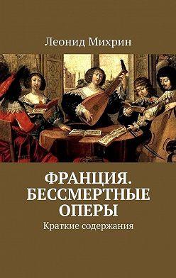Леонид Михрин - Франция. Бессмертные оперы. Краткие содержания